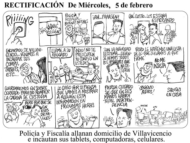 "Corrected cartoon: (1) ""Riiing"" (2) ""Who is it?"" (3) ""It's the police and public prosecutor's office... Good evening."" (4) ""Ah! Come on in!"" (5) ""What a pleasure... I was expecting you."" (6) ""Nice to meet you Mr. Villavicencio... We came to confiscate your computers, tablets etc..."" (7) ""Why don't you call your lawyer?"" ""No! Don't worry, I trust you."" (8) ""You're the legitimate authorities... Take everything you need."" (9) ""But we'll make a list of everything we take so that you can sign it."" ""No, I insist."" (10) ""We'll keep it all under seal so that we don't break the chain of custody."" ""But there is no need to bother with such details."" (11) ""I'm just letting you know in case you think we might someone this in the next few hours."" (12) ""Forget about it. It's safe in your hands."" (13) ""Ok, bye!"" ""Say hi to your family."""